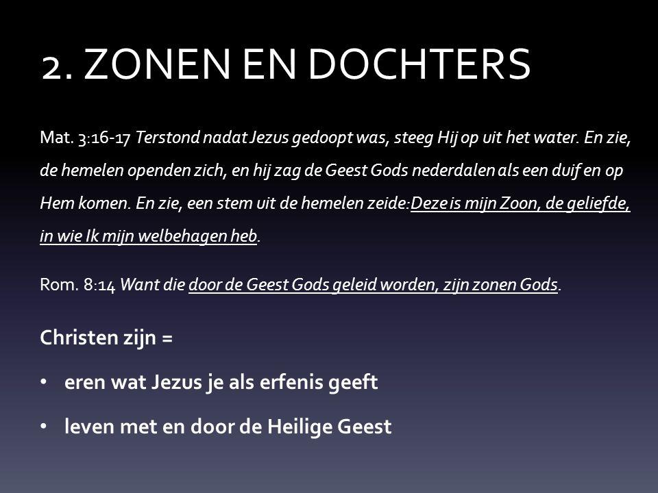 2. ZONEN EN DOCHTERS Mat. 3:16-17 Terstond nadat Jezus gedoopt was, steeg Hij op uit het water. En zie, de hemelen openden zich, en hij zag de Geest G