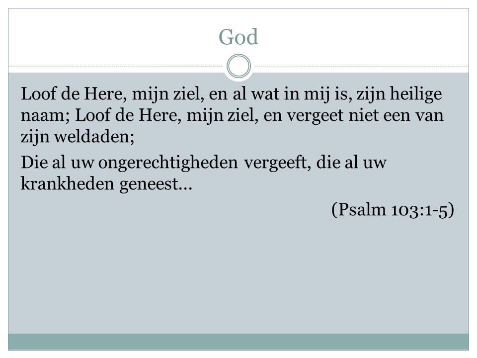 God Loof de Here, mijn ziel, en al wat in mij is, zijn heilige naam; Loof de Here, mijn ziel, en vergeet niet een van zijn weldaden; Die al uw ongerec