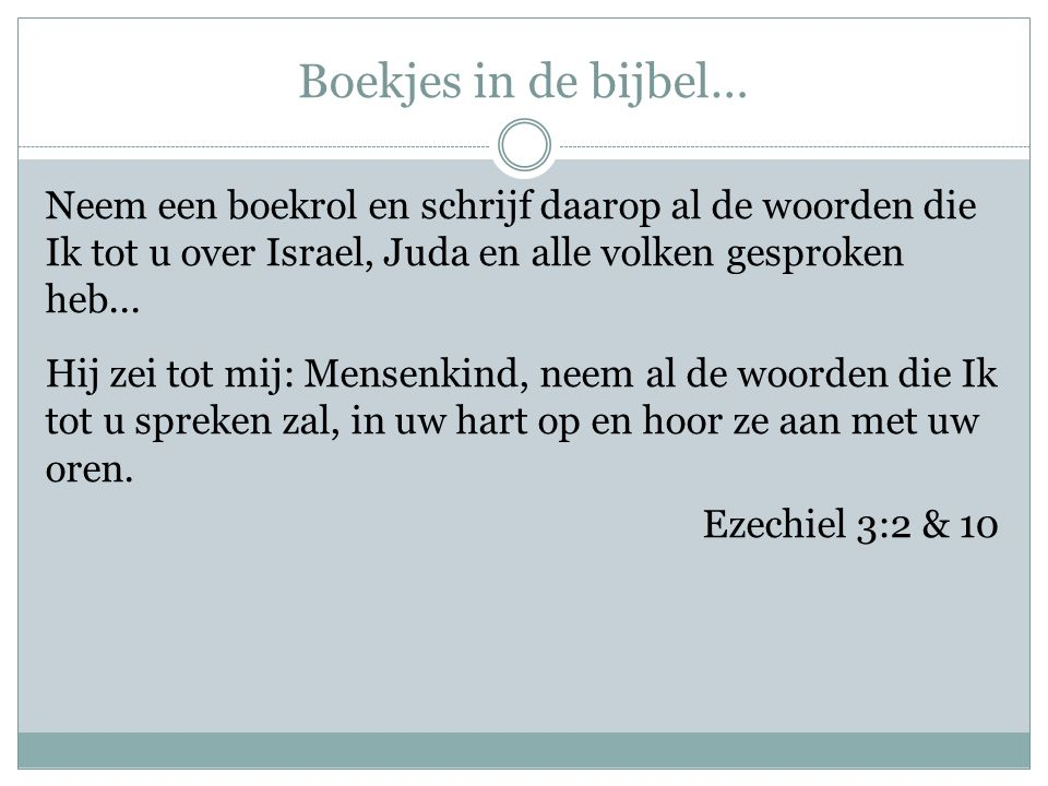 Boekjes in de bijbel… Neem een boekrol en schrijf daarop al de woorden die Ik tot u over Israel, Juda en alle volken gesproken heb... Hij zei tot mij:
