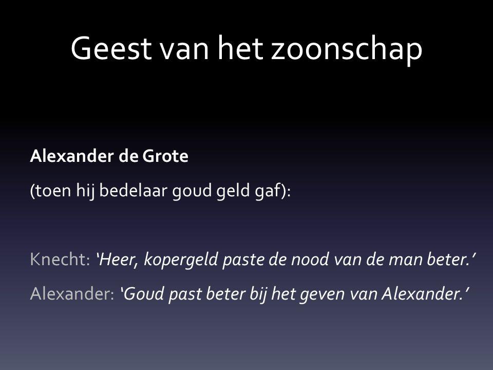 Geest van het zoonschap Alexander de Grote (toen hij bedelaar goud geld gaf): Knecht: 'Heer, kopergeld paste de nood van de man beter.' Alexander: 'Go