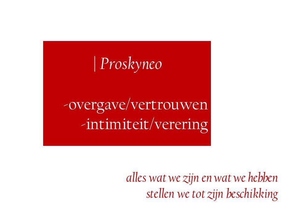 | Proskyneo -overgave/vertrouwen -intimiteit/verering alles wat we zijn en wat we hebben stellen we tot zijn beschikking