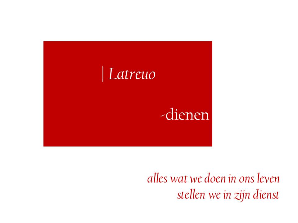 | Latreuo -dienen alles wat we doen in ons leven stellen we in zijn dienst