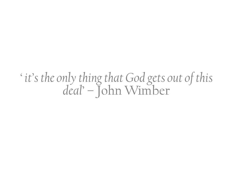 ' it's the only thing that God gets out of this deal ' – John Wimber