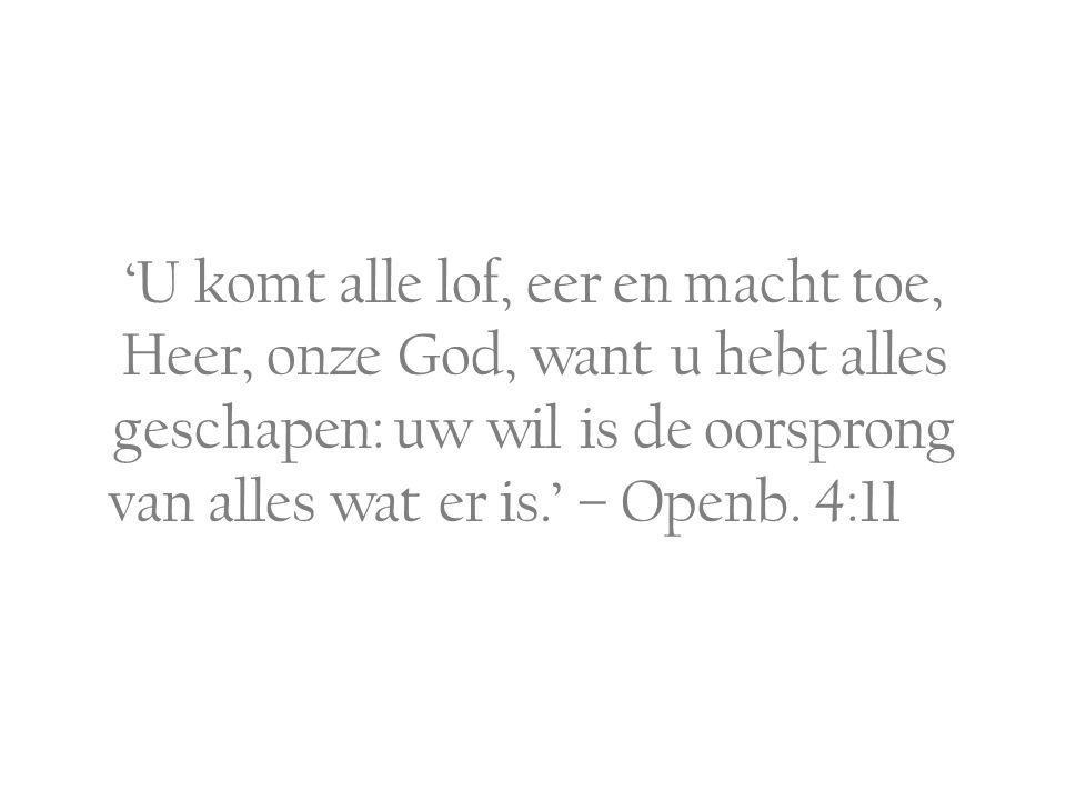 'U komt alle lof, eer en macht toe, Heer, onze God, want u hebt alles geschapen: uw wil is de oorsprong van alles wat er is.' – Openb.