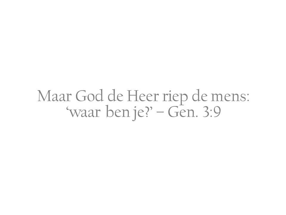 Maar God de Heer riep de mens: 'waar ben je ' – Gen. 3:9