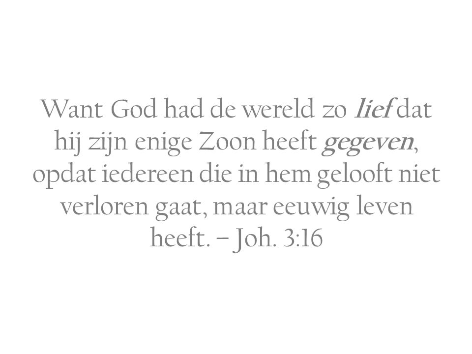Want God had de wereld zo lief dat hij zijn enige Zoon heeft gegeven, opdat iedereen die in hem gelooft niet verloren gaat, maar eeuwig leven heeft. –