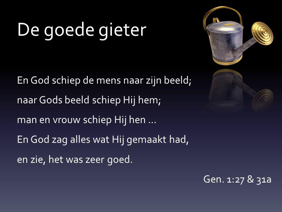 De goede gieter En God schiep de mens naar zijn beeld; naar Gods beeld schiep Hij hem; man en vrouw schiep Hij hen … En God zag alles wat Hij gemaakt