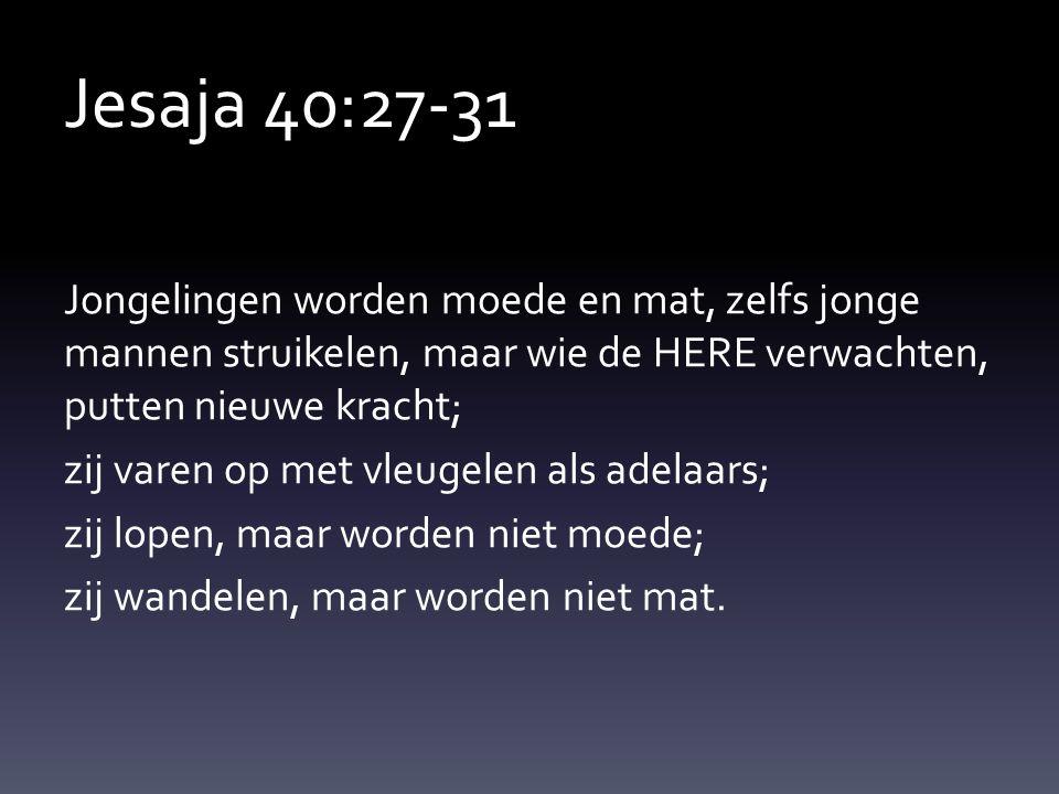 Jesaja 40:27-31 Jongelingen worden moede en mat, zelfs jonge mannen struikelen, maar wie de HERE verwachten, putten nieuwe kracht; zij varen op met vl