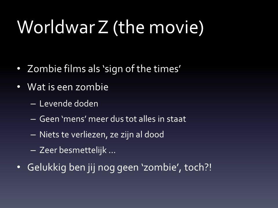 Worldwar Z (the movie) Zombie films als 'sign of the times' Wat is een zombie – Levende doden – Geen 'mens' meer dus tot alles in staat – Niets te verliezen, ze zijn al dood – Zeer besmettelijk … Gelukkig ben jij nog geen 'zombie', toch !