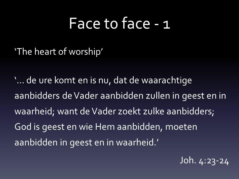 Face t0 face - 1 'The heart of worship' '… de ure komt en is nu, dat de waarachtige aanbidders de Vader aanbidden zullen in geest en in waarheid; want de Vader zoekt zulke aanbidders; God is geest en wie Hem aanbidden, moeten aanbidden in geest en in waarheid.' Joh.