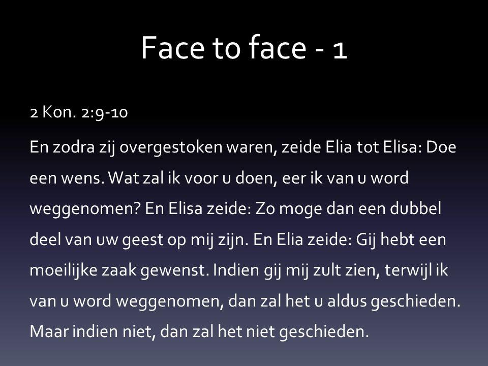 Face t0 face - 1 2 Kon. 2:9-10 En zodra zij overgestoken waren, zeide Elia tot Elisa: Doe een wens.