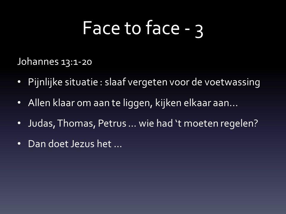Face t0 face - 3 Johannes 13:1-20 Pijnlijke situatie : slaaf vergeten voor de voetwassing Allen klaar om aan te liggen, kijken elkaar aan...