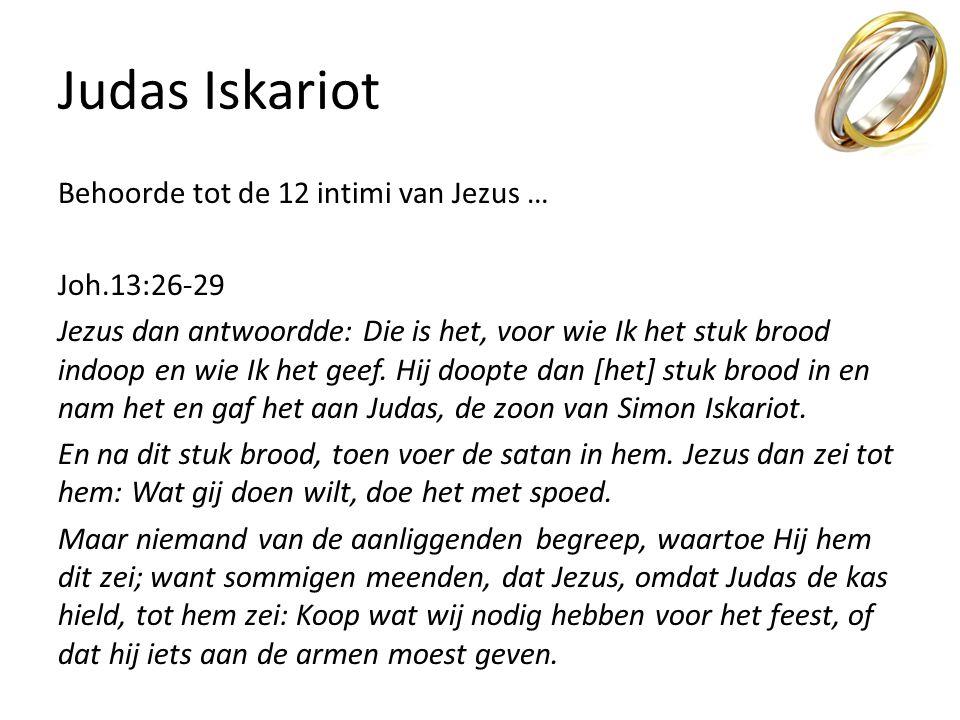 Judas Iskariot Behoorde tot de 12 intimi van Jezus … Joh.13:26-29 Jezus dan antwoordde: Die is het, voor wie Ik het stuk brood indoop en wie Ik het ge
