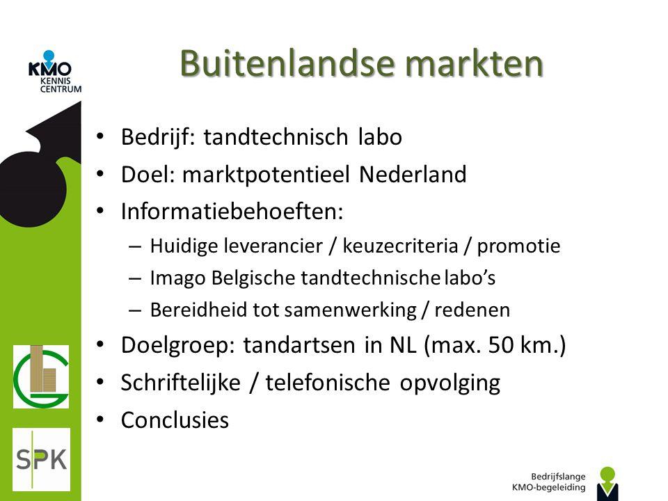 Buitenlandse markten Bedrijf: tandtechnisch labo Doel: marktpotentieel Nederland Informatiebehoeften: – Huidige leverancier / keuzecriteria / promotie