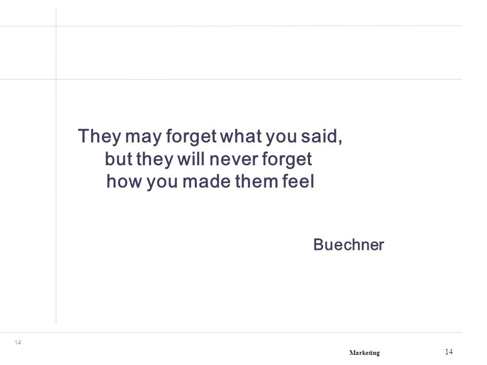 Marketing 14 They may forget what you said, but they will never forget how you made them feel Buechner