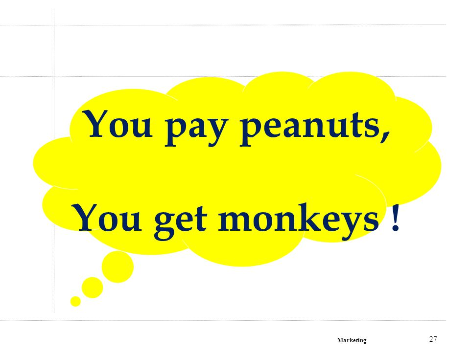 Marketing 27 You pay peanuts, You get monkeys !