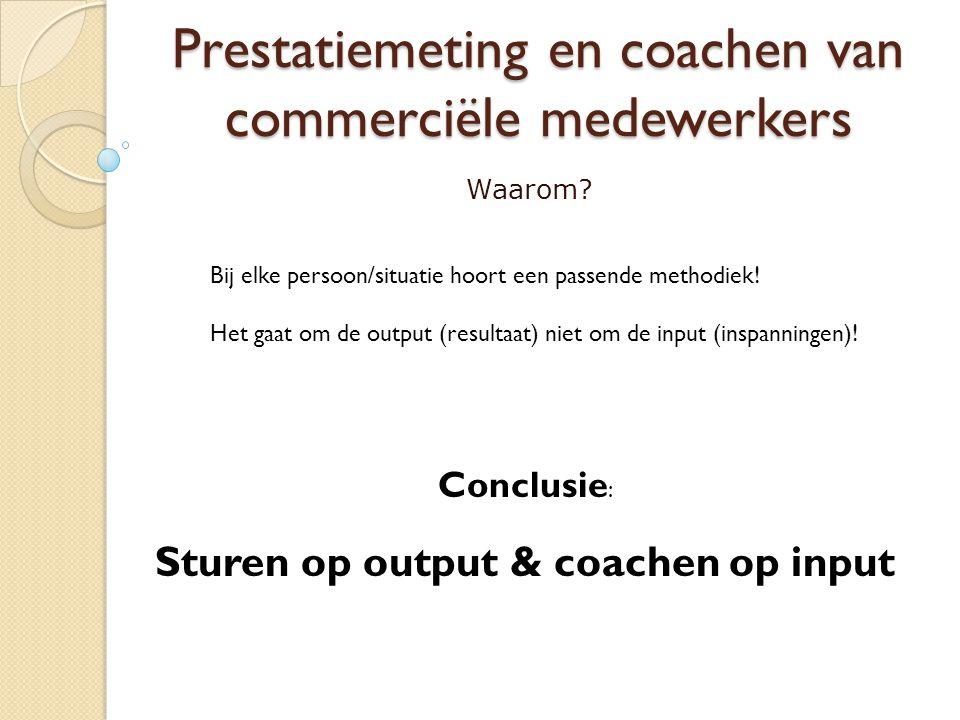 Prestatiemeting en coachen van commerciële medewerkers Waarom? Bij elke persoon/situatie hoort een passende methodiek! Het gaat om de output (resultaa