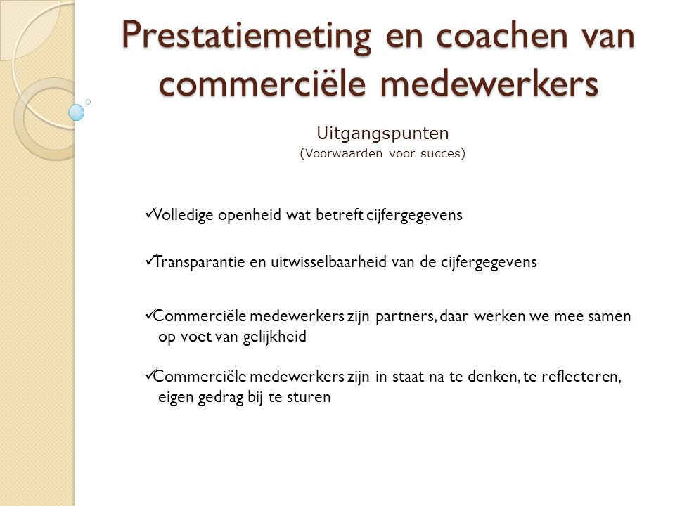 Prestatiemeting en coachen van commerciële medewerkers Uitgangspunten (Voorwaarden voor succes) Volledige openheid wat betreft cijfergegevens Transparantie en uitwisselbaarheid van de cijfergegevens Commerciële medewerkers zijn partners, daar werken we mee samen op voet van gelijkheid Commerciële medewerkers zijn in staat na te denken, te reflecteren, eigen gedrag bij te sturen