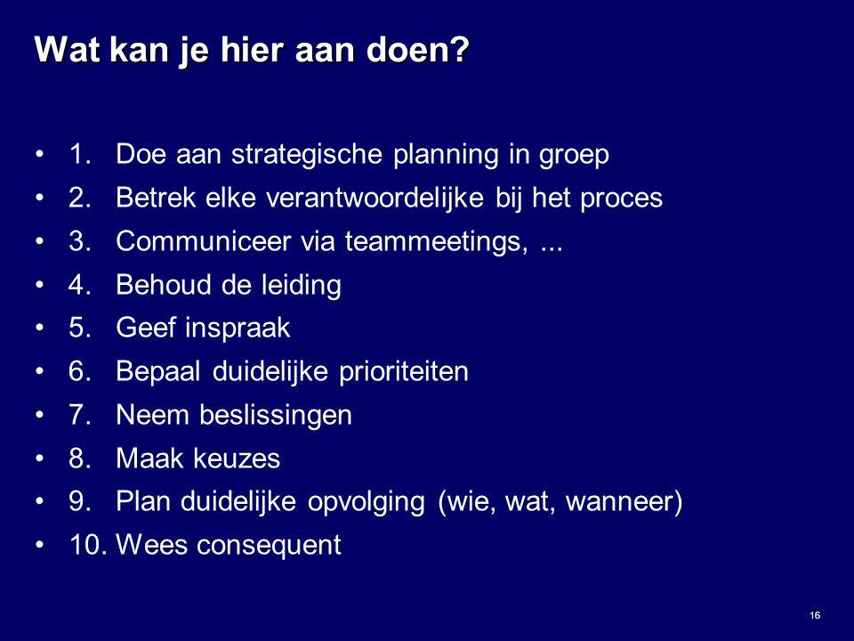 16 Wat kan je hier aan doen? 1. Doe aan strategische planning in groep 2. Betrek elke verantwoordelijke bij het proces 3. Communiceer via teammeetings