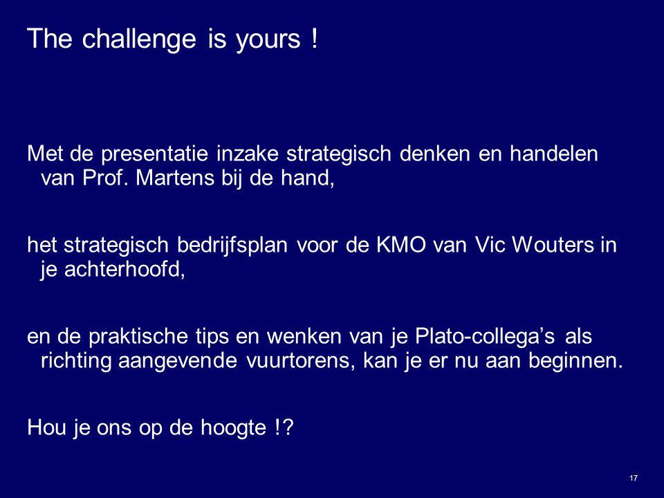 17 The challenge is yours ! Met de presentatie inzake strategisch denken en handelen van Prof. Martens bij de hand, het strategisch bedrijfsplan voor