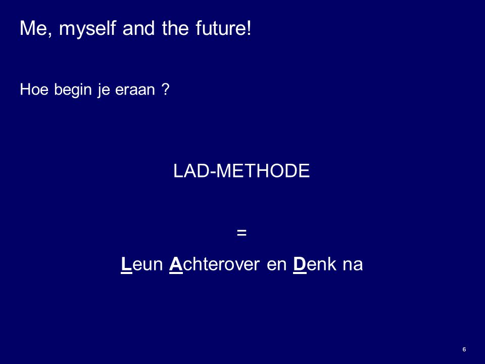 6 Me, myself and the future! Hoe begin je eraan ? LAD-METHODE = Leun Achterover en Denk na
