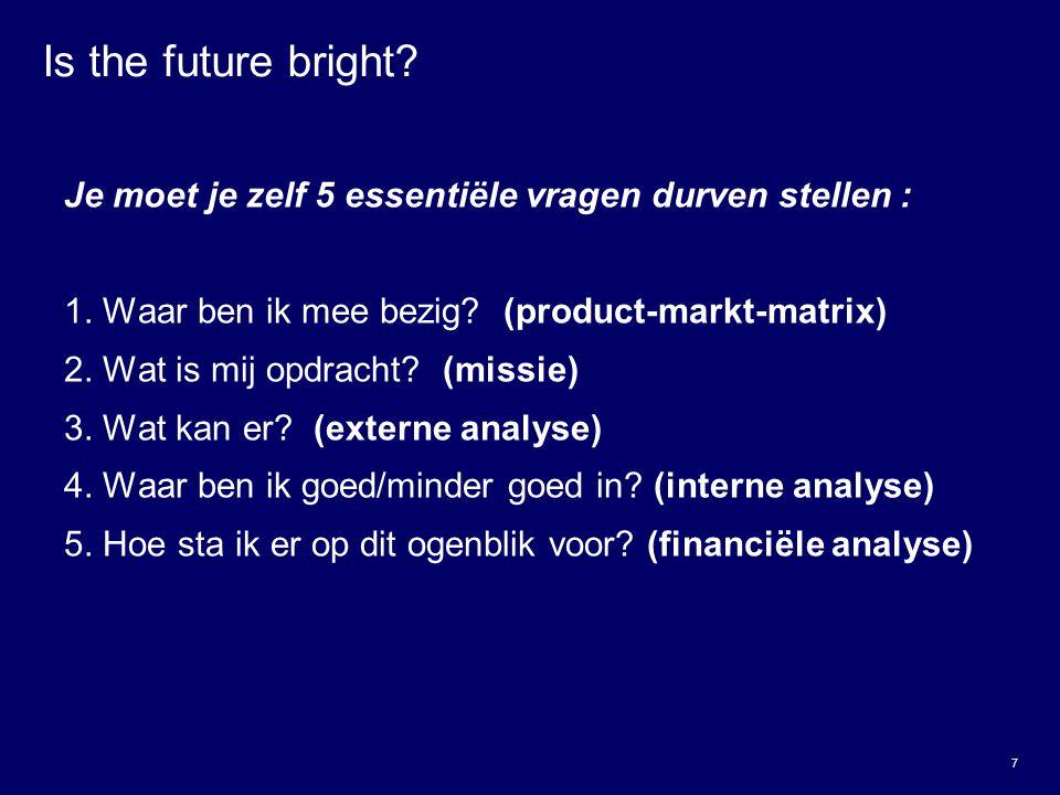 7 Is the future bright? Je moet je zelf 5 essentiële vragen durven stellen : 1. Waar ben ik mee bezig? (product-markt-matrix) 2. Wat is mij opdracht?