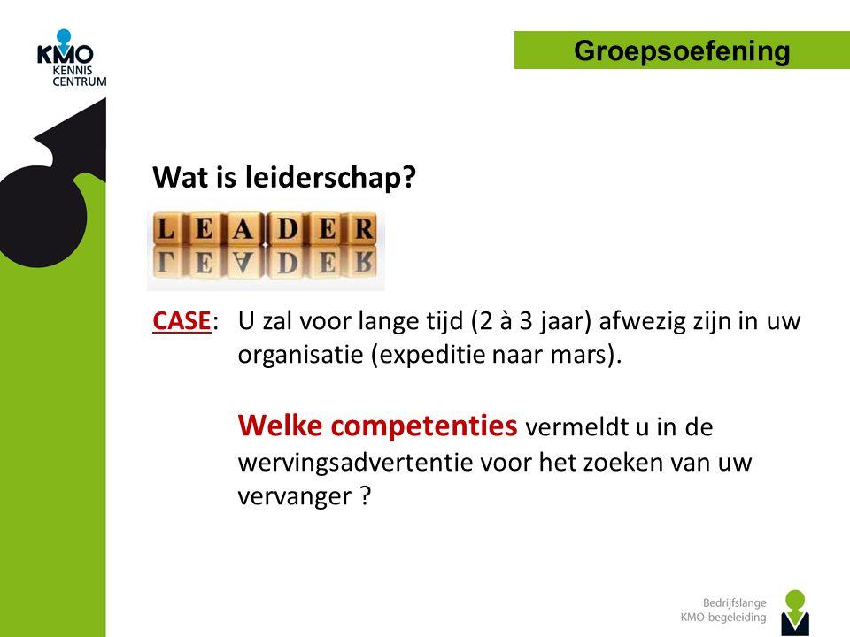 Groepsoefening Wat is leiderschap? CASE:U zal voor lange tijd (2 à 3 jaar) afwezig zijn in uw organisatie (expeditie naar mars). Welke competenties ve