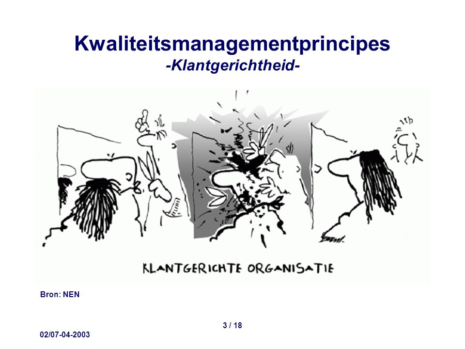 02/07-04-2003 14 / 18 Kwaliteitsmanagementprincipes -Besluitvorming op basis van feiten- De prestatie van het proces en het effect van aanpassingen worden objectief meetbaar vastgelegd en op basis van getallen beoordeeld.