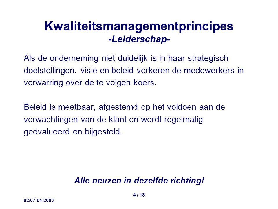 02/07-04-2003 4 / 18 Kwaliteitsmanagementprincipes -Leiderschap- Als de onderneming niet duidelijk is in haar strategisch doelstellingen, visie en beleid verkeren de medewerkers in verwarring over de te volgen koers.