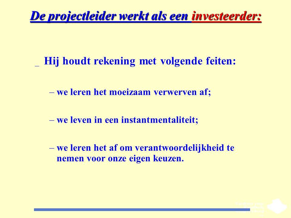 De projectleider werkt als een investeerder: _ Hij houdt rekening met volgende feiten: –we leren het moeizaam verwerven af; –we leven in een instantme