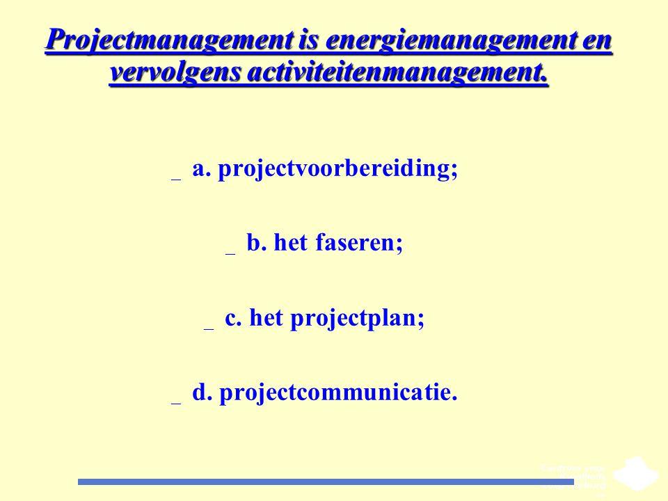 Projectmanagement is energiemanagement en vervolgens activiteitenmanagement. _ a. projectvoorbereiding; _ b. het faseren; _ c. het projectplan; _ d. p