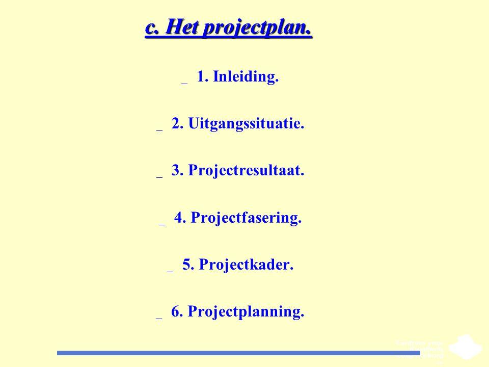 c. Het projectplan. _ 1. Inleiding. _ 2. Uitgangssituatie. _ 3. Projectresultaat. _ 4. Projectfasering. _ 5. Projectkader. _ 6. Projectplanning.