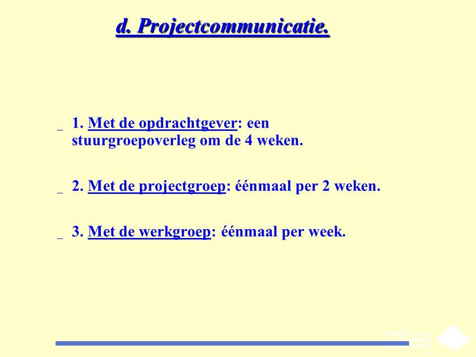 d. Projectcommunicatie. _ 1. Met de opdrachtgever: een stuurgroepoverleg om de 4 weken. _ 2. Met de projectgroep: éénmaal per 2 weken. _ 3. Met de wer
