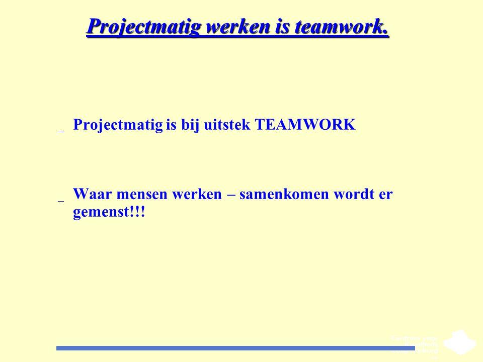 Projectmatig werken is teamwork. _ Projectmatig is bij uitstek TEAMWORK _ Waar mensen werken – samenkomen wordt er gemenst!!!