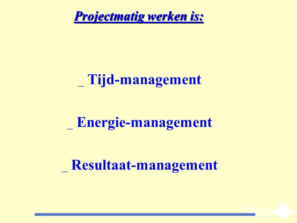 Projectmatig werken is: _ Tijd-management _ Energie-management _ Resultaat-management