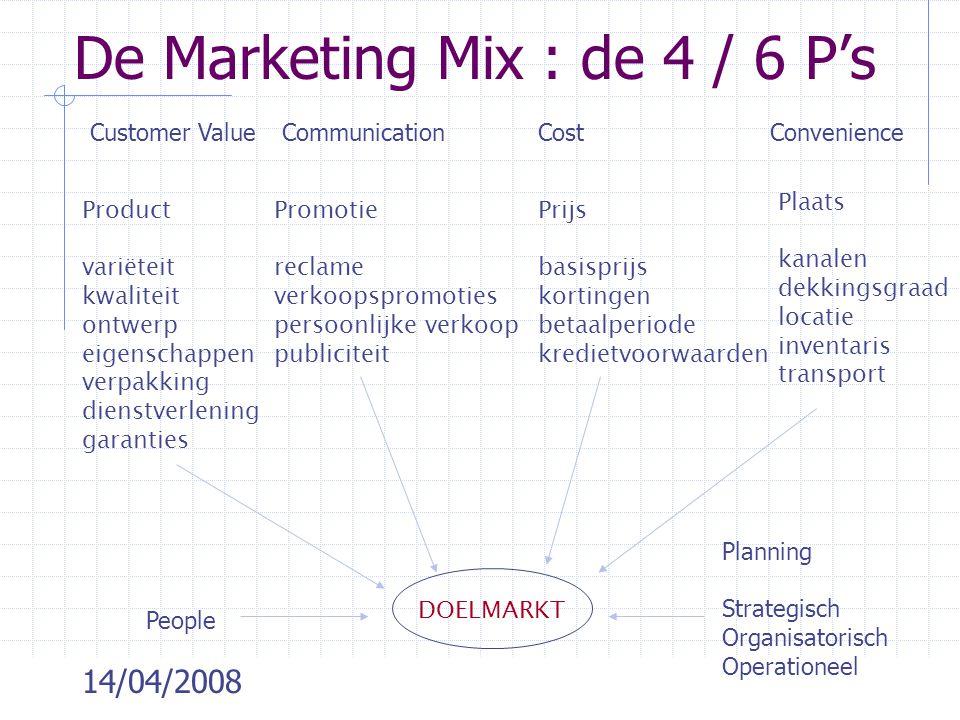 14/04/2008 De Marketing Mix : de 4 / 6 P's Product variëteit kwaliteit ontwerp eigenschappen verpakking dienstverlening garanties Promotie reclame ver