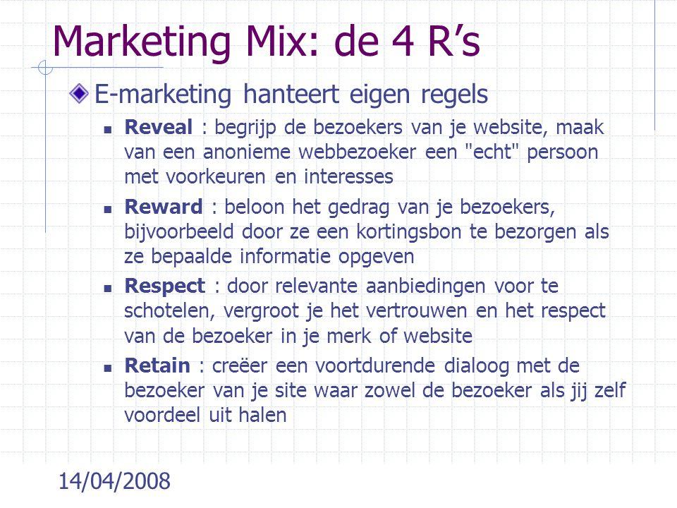 14/04/2008 Marketing Mix: de 4 R's E-marketing hanteert eigen regels Reveal : begrijp de bezoekers van je website, maak van een anonieme webbezoeker een echt persoon met voorkeuren en interesses Reward : beloon het gedrag van je bezoekers, bijvoorbeeld door ze een kortingsbon te bezorgen als ze bepaalde informatie opgeven Respect : door relevante aanbiedingen voor te schotelen, vergroot je het vertrouwen en het respect van de bezoeker in je merk of website Retain : creëer een voortdurende dialoog met de bezoeker van je site waar zowel de bezoeker als jij zelf voordeel uit halen
