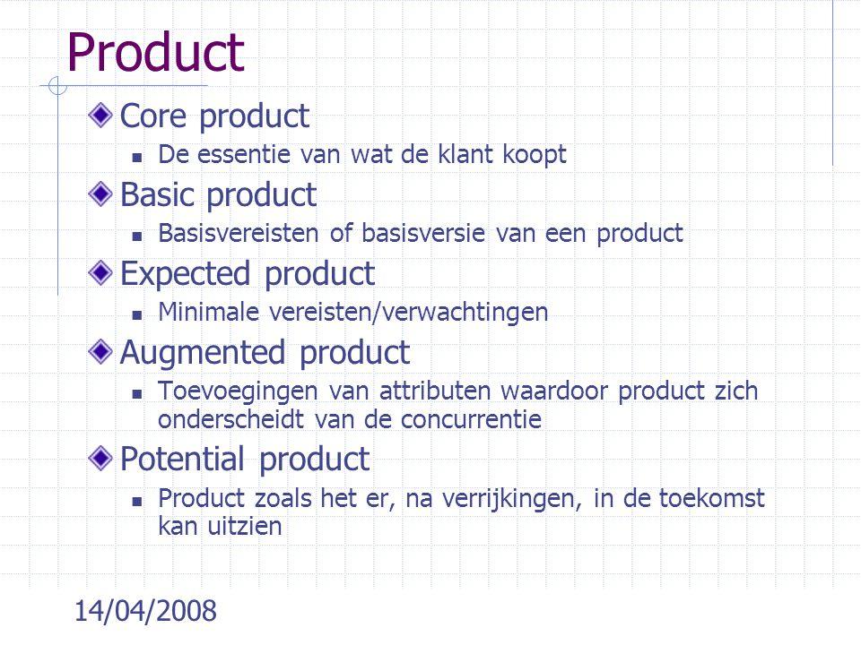 14/04/2008 Product Core product De essentie van wat de klant koopt Basic product Basisvereisten of basisversie van een product Expected product Minimale vereisten/verwachtingen Augmented product Toevoegingen van attributen waardoor product zich onderscheidt van de concurrentie Potential product Product zoals het er, na verrijkingen, in de toekomst kan uitzien