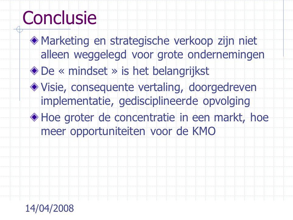 14/04/2008 Conclusie Marketing en strategische verkoop zijn niet alleen weggelegd voor grote ondernemingen De « mindset » is het belangrijkst Visie, consequente vertaling, doorgedreven implementatie, gedisciplineerde opvolging Hoe groter de concentratie in een markt, hoe meer opportuniteiten voor de KMO