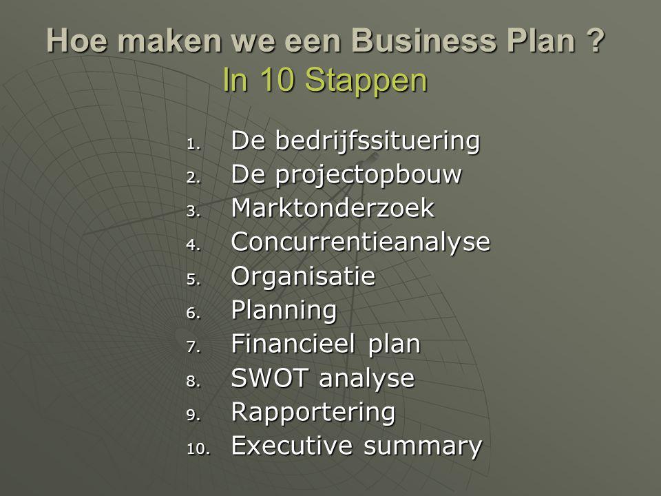 Hoe maken we een Business Plan ? In 10 Stappen 1. De bedrijfssituering 2. De projectopbouw 3. Marktonderzoek 4. Concurrentieanalyse 5. Organisatie 6.