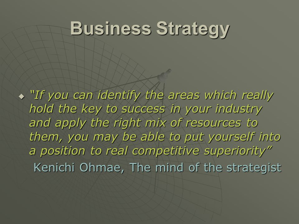 "Business Strategy  ""If you can identify the areas which really hold the key to success in your industry and apply the right mix of resources to them,"