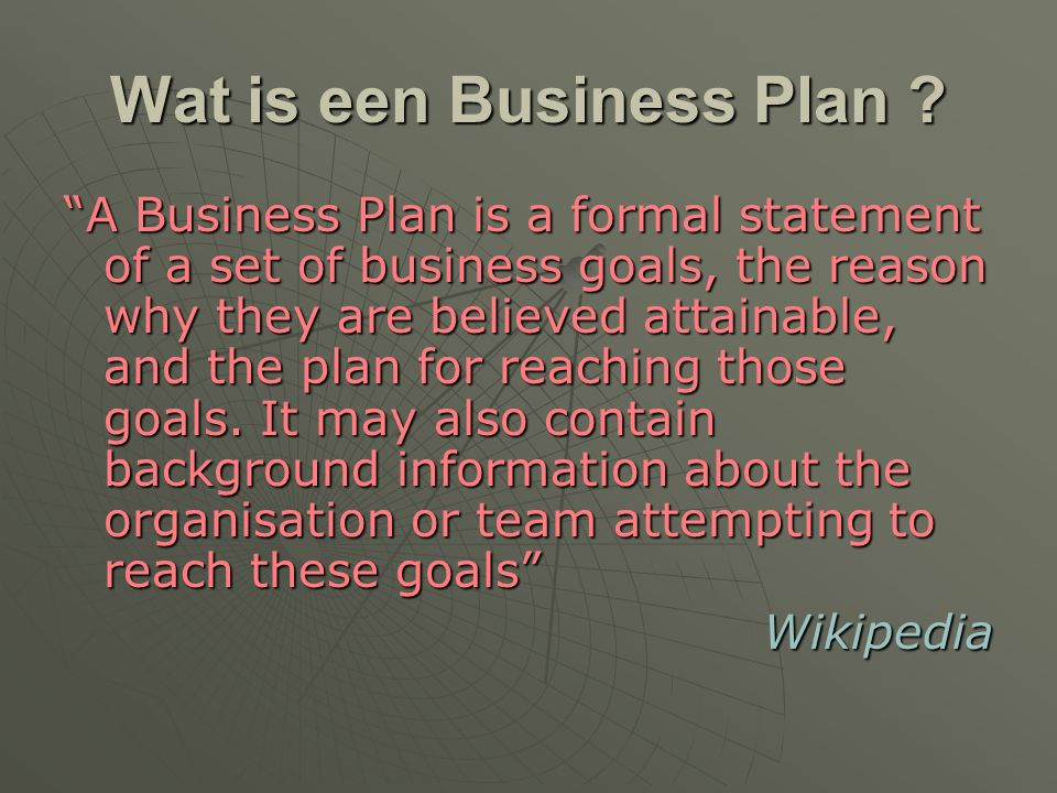 "Wat is een Business Plan ? ""A Business Plan is a formal statement of a set of business goals, the reason why they are believed attainable, and the pla"