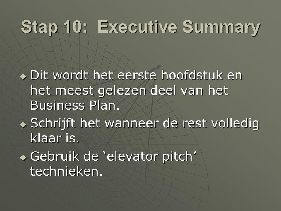 Stap 10: Executive Summary  Dit wordt het eerste hoofdstuk en het meest gelezen deel van het Business Plan.  Schrijft het wanneer de rest volledig k