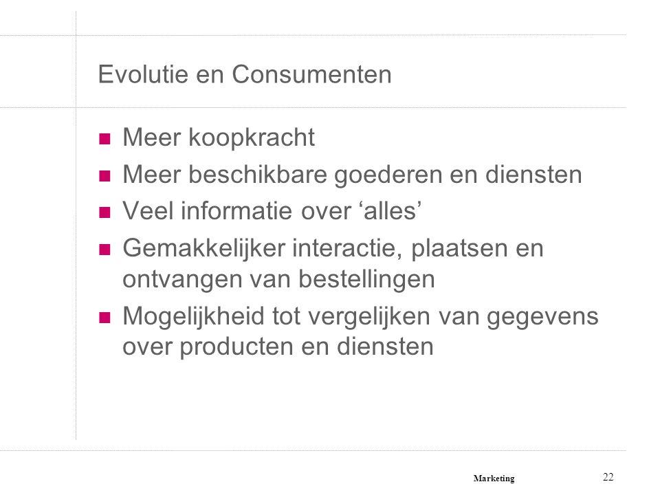 Marketing 22 Evolutie en Consumenten Meer koopkracht Meer beschikbare goederen en diensten Veel informatie over 'alles' Gemakkelijker interactie, plaa