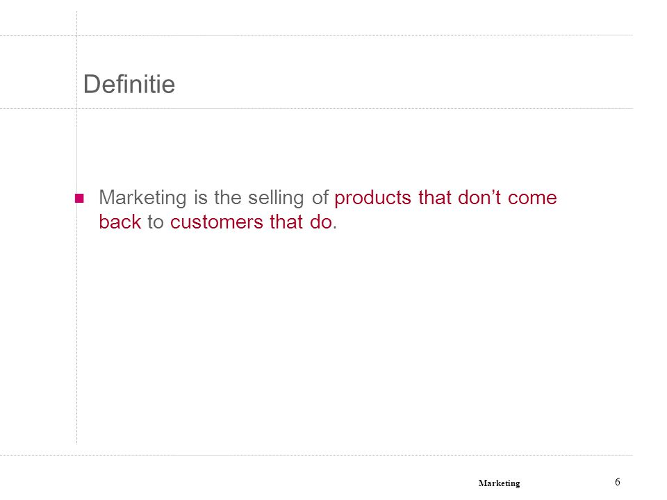 Marketing 6 Definitie Marketing is the selling of products that don't come back to customers that do.
