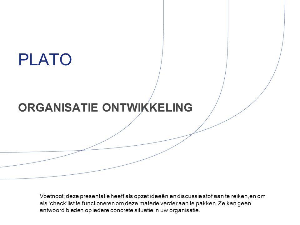 PLATO ORGANISATIE ONTWIKKELING Voetnoot: deze presentatie heeft als opzet ideeën en discussie stof aan te reiken,en om als 'check'list te functioneren
