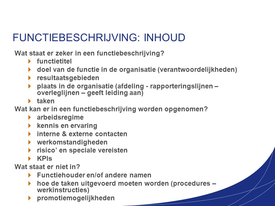 FUNCTIEBESCHRIJVING: INHOUD Wat staat er zeker in een functiebeschrijving? functietitel doel van de functie in de organisatie (verantwoordelijkheden)
