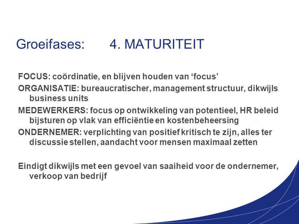 Groeifases: 4. MATURITEIT FOCUS: coördinatie, en blijven houden van 'focus' ORGANISATIE: bureaucratischer, management structuur, dikwijls business uni