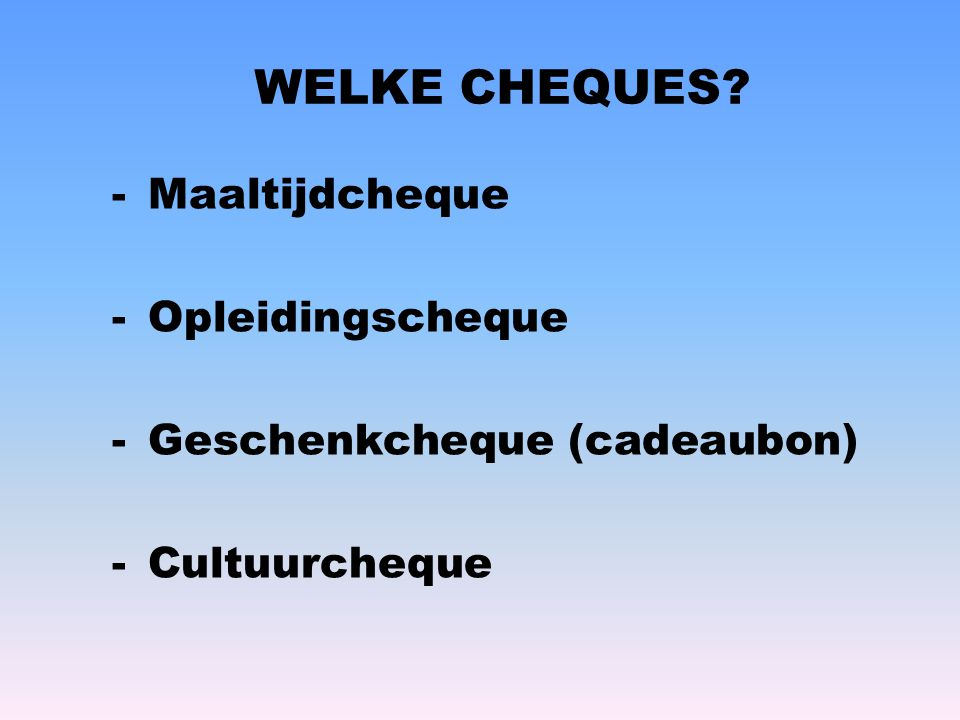 WELKE CHEQUES? -Maaltijdcheque -Opleidingscheque -Geschenkcheque (cadeaubon) -Cultuurcheque