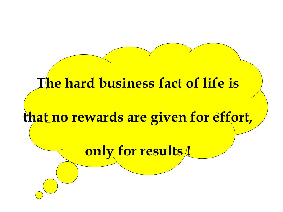 The hard business fact of life is that no rewards are given for effort, only for results !